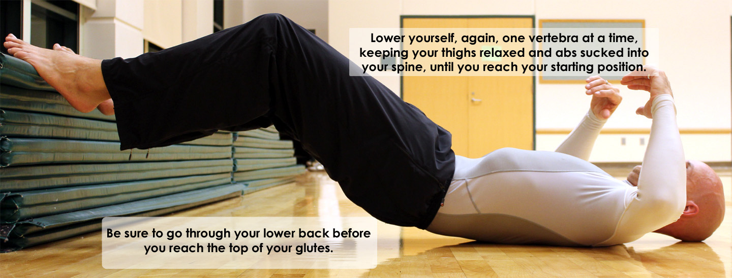 Lower yourself, again, one vertebra at a time, keeping your thighs relaxed and abs sucked into your spine, until you reach your starting position. Be sure to go through your lower back before you reach the top of your glutes.